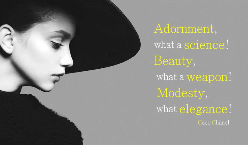 Adornment, what a science! Beauty, what a weapon! Modesty, what elegance!-Coco Chanel-