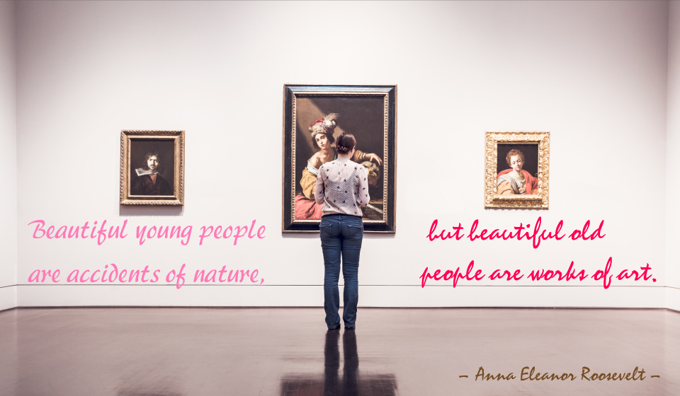 Beautiful young people are accidents of nature, but beautiful old people are works of art.-Anna Eleanor Roosevelt-