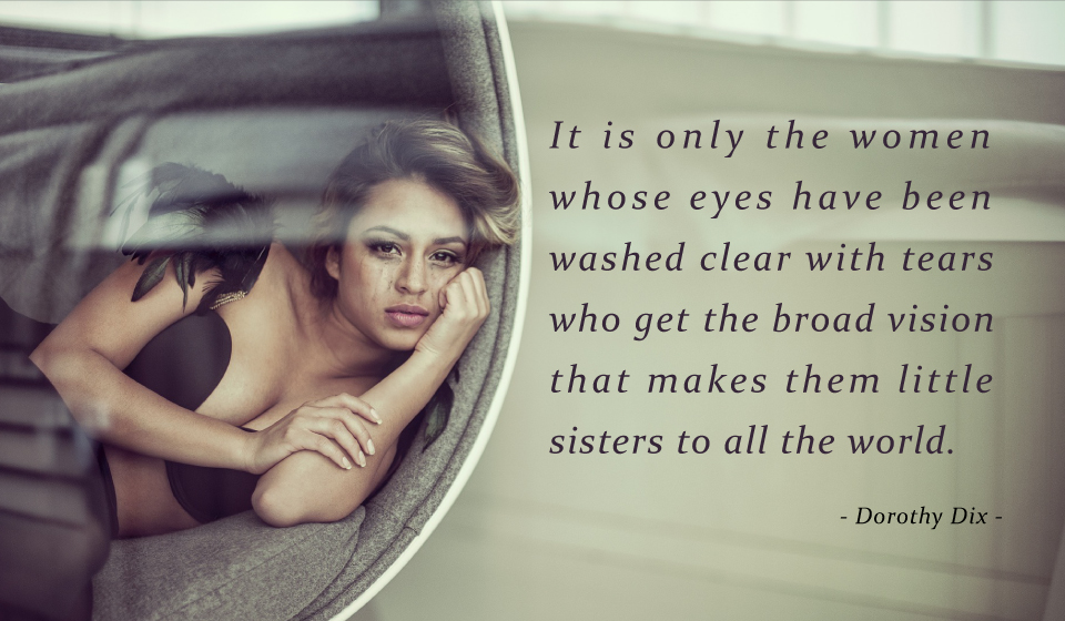 It is only the women whose eyes have been washed clear with tears who get the broad vision that makes them little sisters to all the world.-Dorothy Dix-