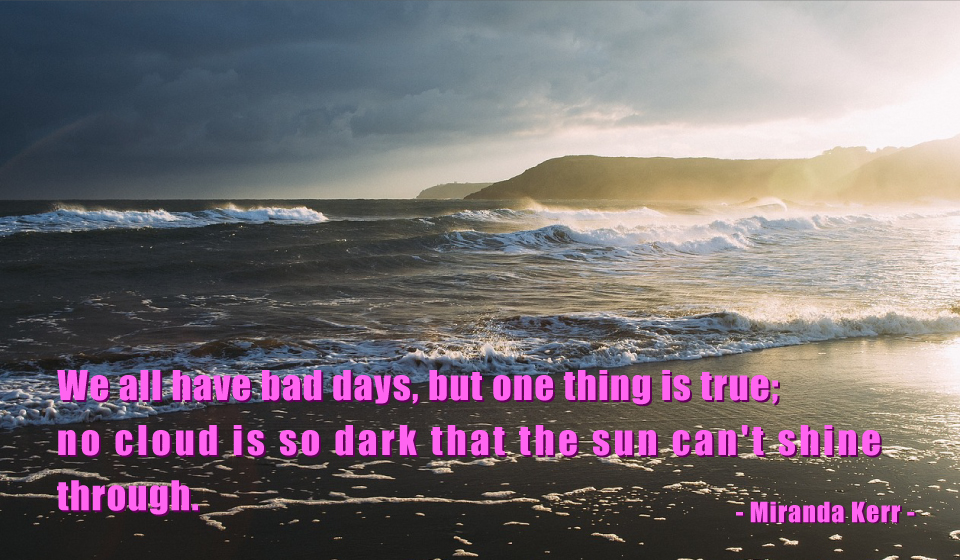 We all have bad days, but one thing is true; no cloud is so dark that the sun can't shine through.-Miranda Kerr-