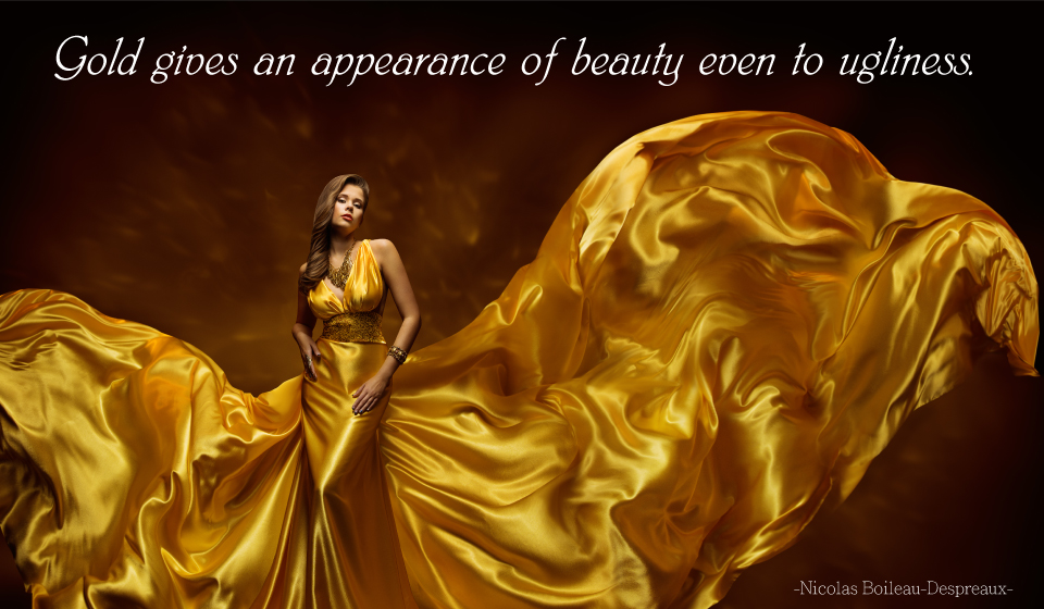 Gold gives an appearance of beauty even to ugliness. -Nicolas Boileau-Despréaux-