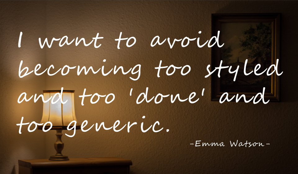 I want to avoid becoming too styled and too 'done' and too generic. -Emma Watson-