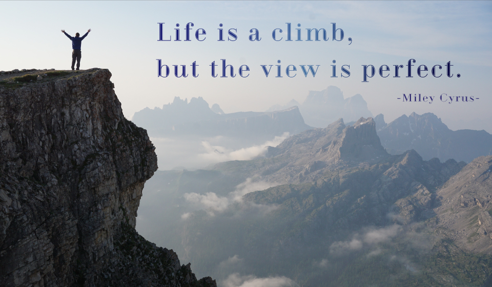 Life is a climb, but the view is perfect. -Miley Cyrus-