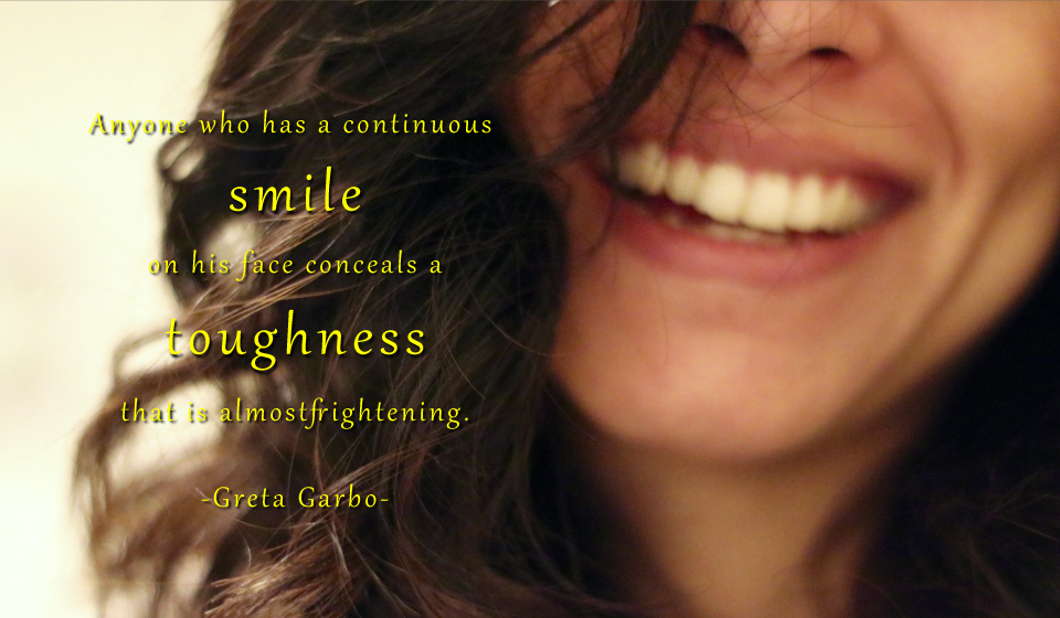 Anyone who has a continuous smile on his face conceals a toughness that is almost frightening. -Greta Garbo-