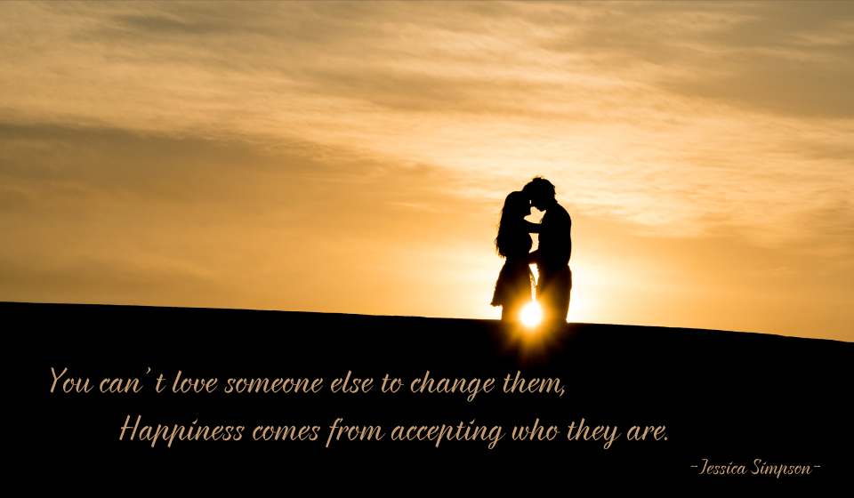 You can't love someone else to change them, Happiness comes from accepting who they are. -Jessica Simpson-