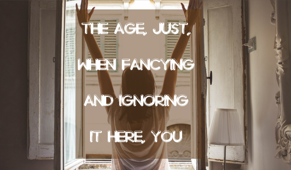 The age, just, when fancying and ignoring it here, you ignore it even there. -Ella Wheeler Wilcox-