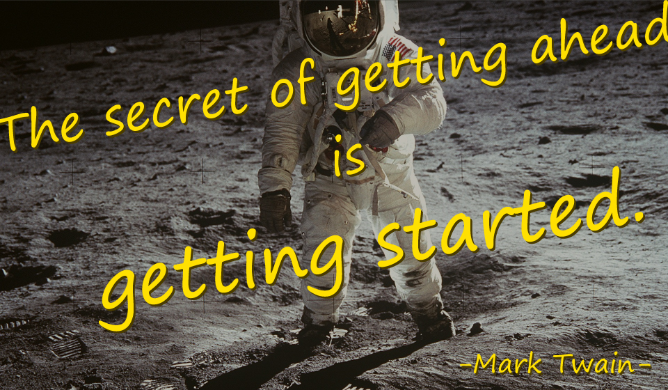 The secret of getting ahead is getting started.-Mark Twain-