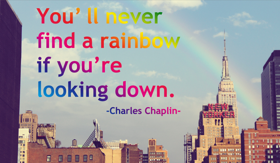You'll never find a rainbow if you're looking down. -Charles Chaplin-