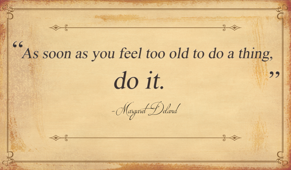 As soon as you feel too old to do a thing, do it. -Margaret Deland