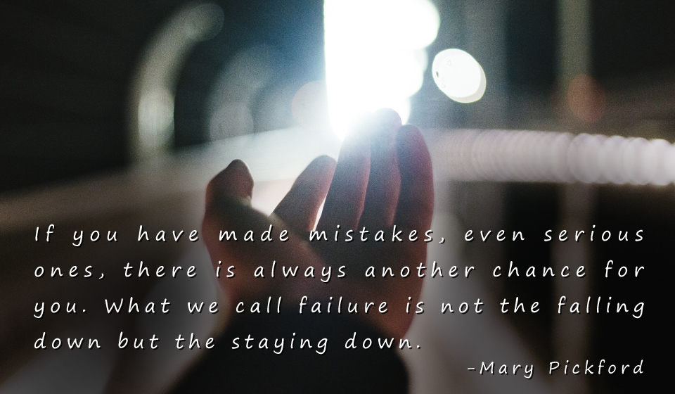 If you have made mistakes, even serious ones, there is always another chance for you. What we call failure is not the falling down but the staying down. -Mary Pickford