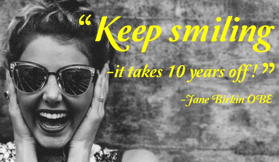 Keep smiling-it takes 10 years off! -Jane Birkin OBE
