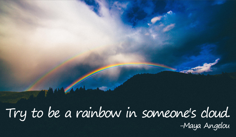 Try to be a rainbow in someone's cloud. -Maya Angelou