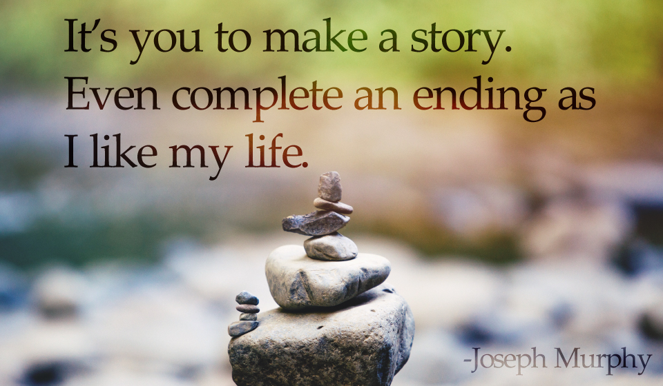 It's you to make a story.Even complete an ending as I like my life.-Joseph Murphy
