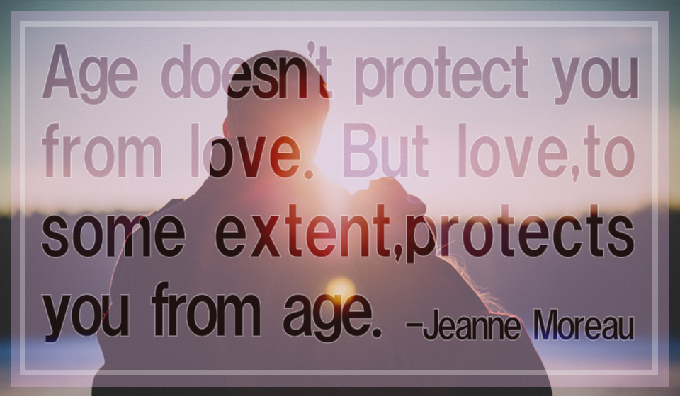 Age does not protect you from love. But love, to some extent, protects you from age. -Jeanne Moreau