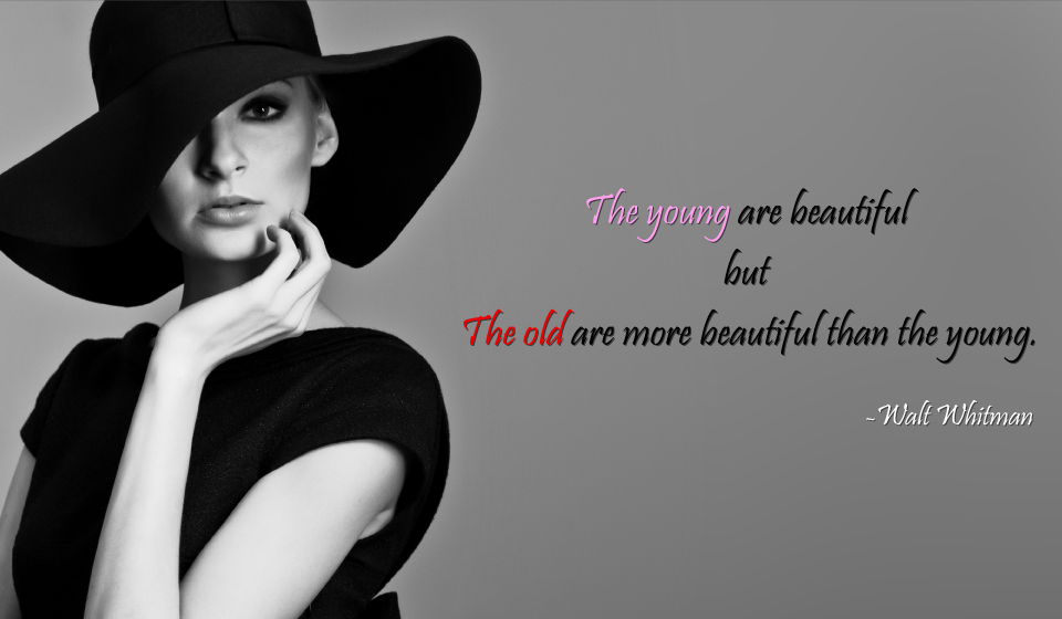 The young are beautiful - but the old are more beautiful than the young.-Walt Whitman