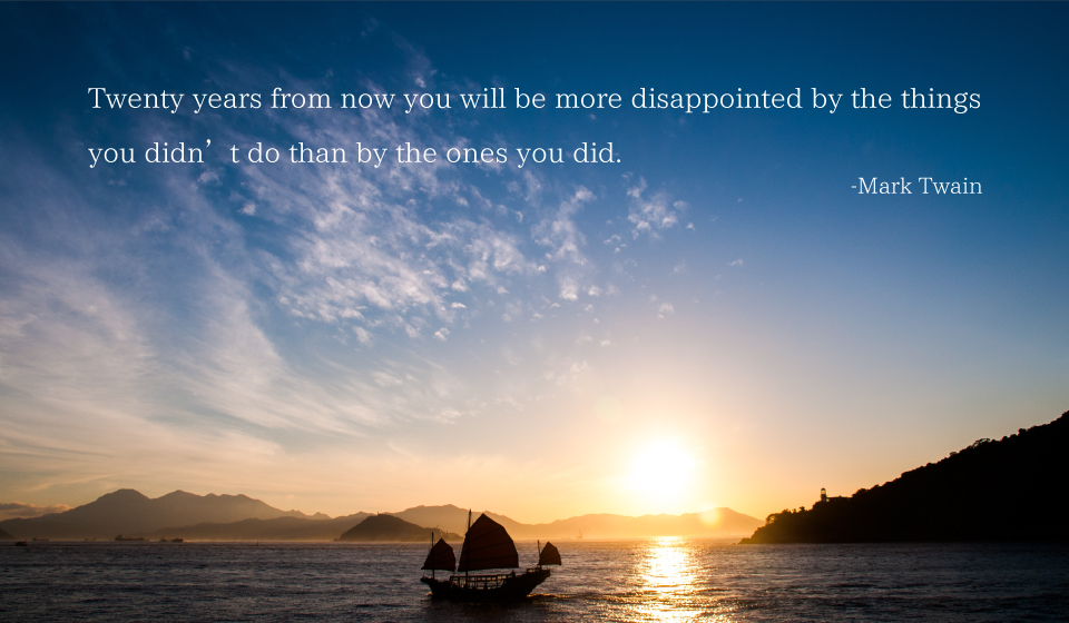 Twenty years from now you will be more disappointed by the things you didn't do than by the ones you did. -Mark Twain