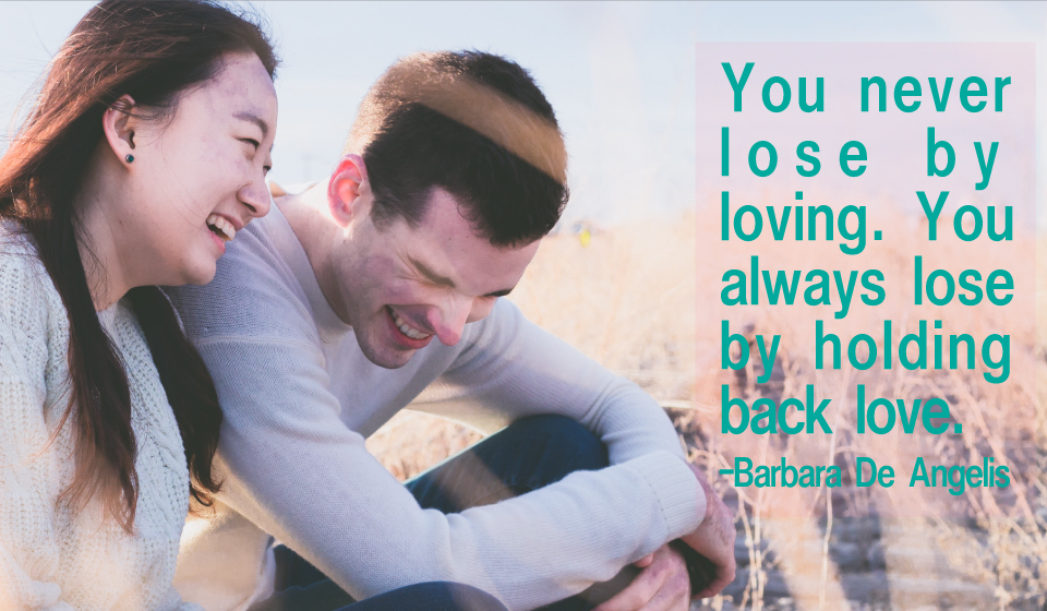 You never lose by loving. You always lose by holding back love. -Barbara De Angelis