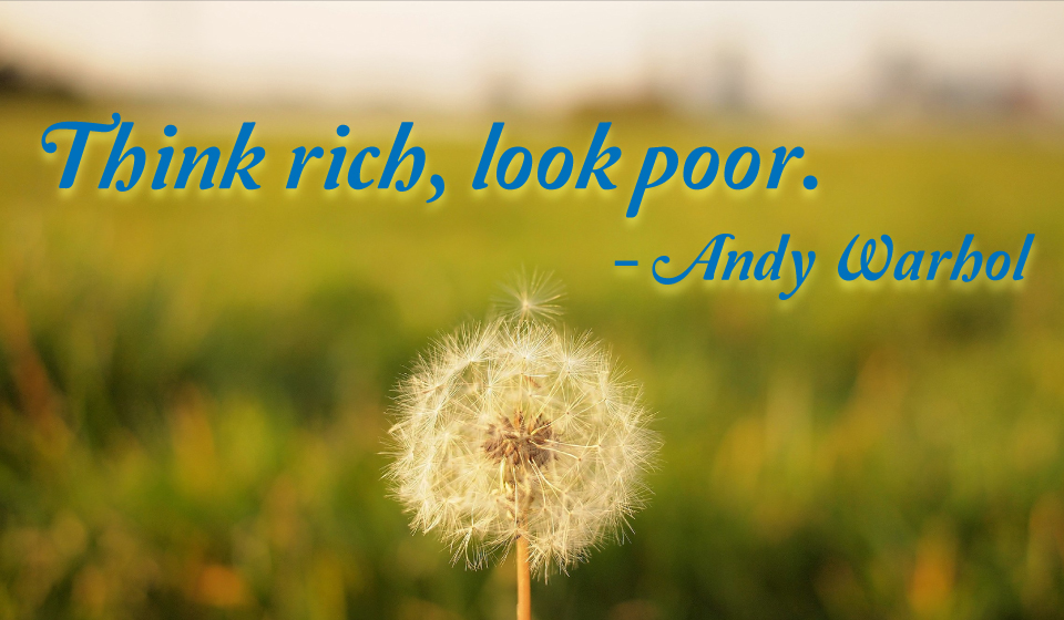 Think rich, look poor. -Andy Warhol
