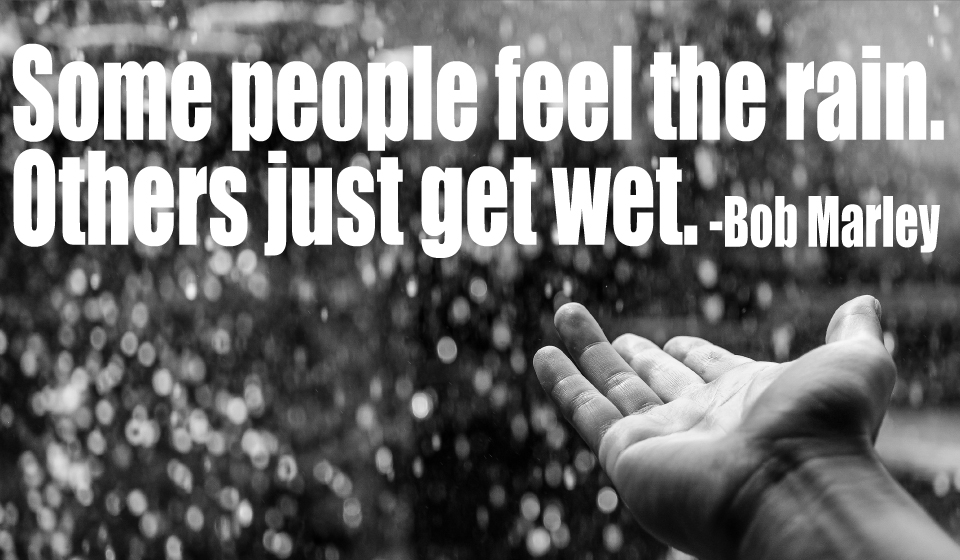 Some people feel the rain. Others just get wet. -Bob Marley