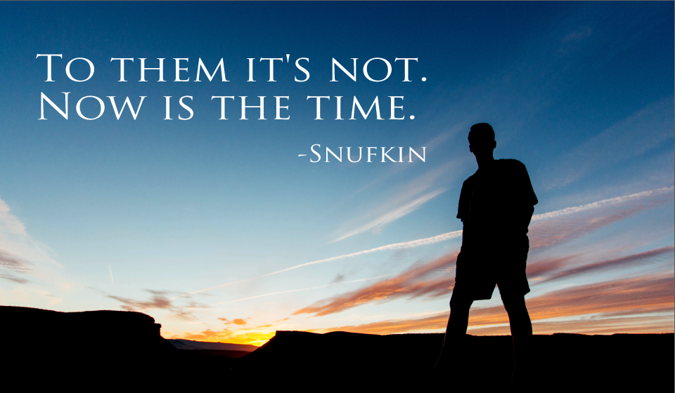 To them it's not. Now is the time. -Snufkin