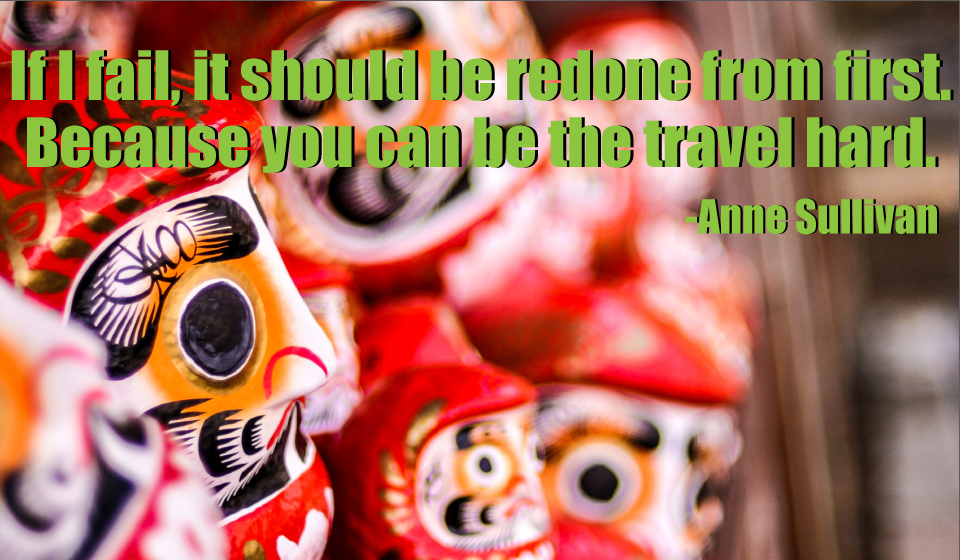 If I fail, it should be redone from first. Because you can be the travel hard. -Anne Sulliva