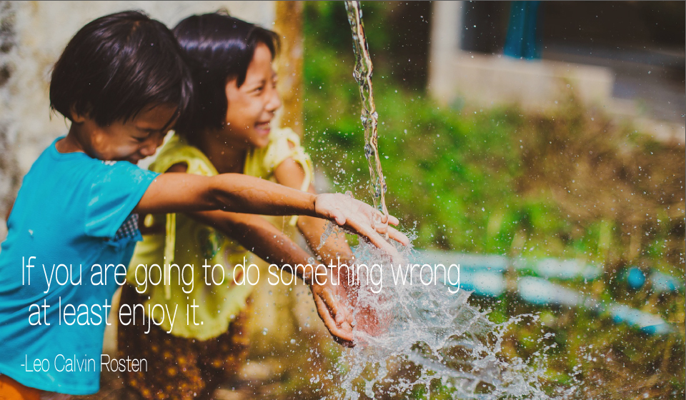 If you are going to do something wrong at least enjoy it. -Lep Calvin Rosten