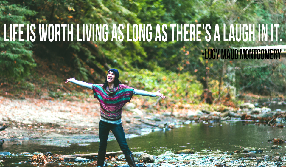 Life is worth living as long as there's a laugh in it. -Lucy Maud Montgomery