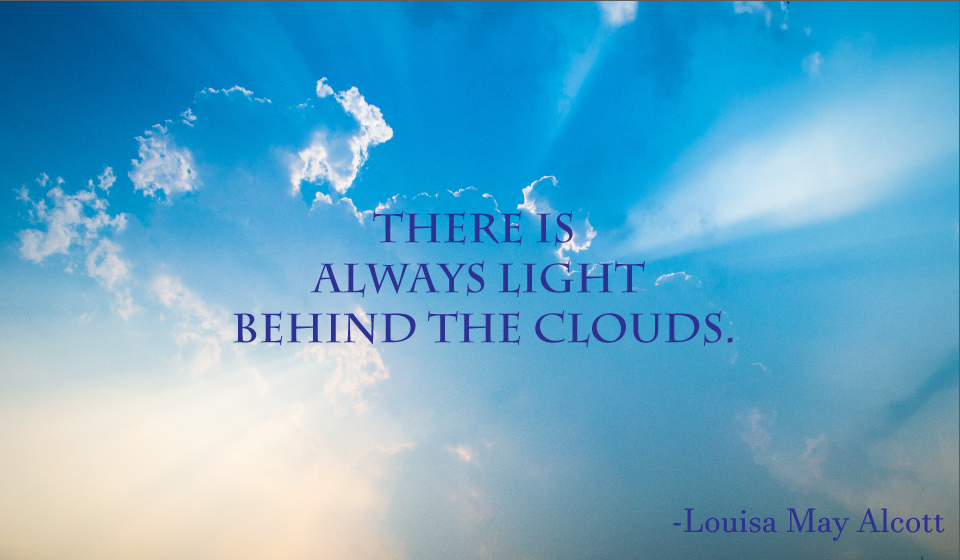 There is always light behind the clouds. -Louisa May Alcott