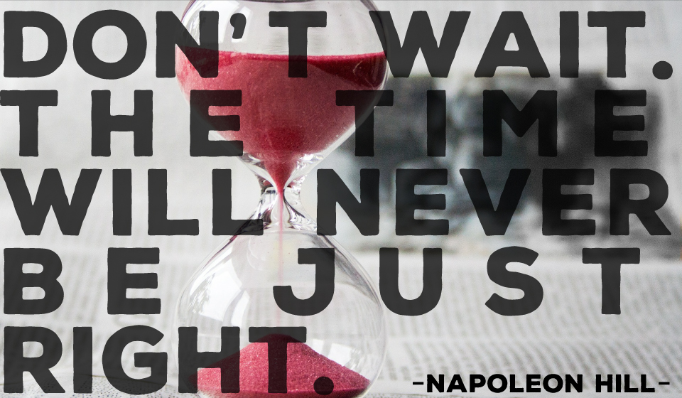 Don't wait. The time will never be just right.-Napoleon Hill-