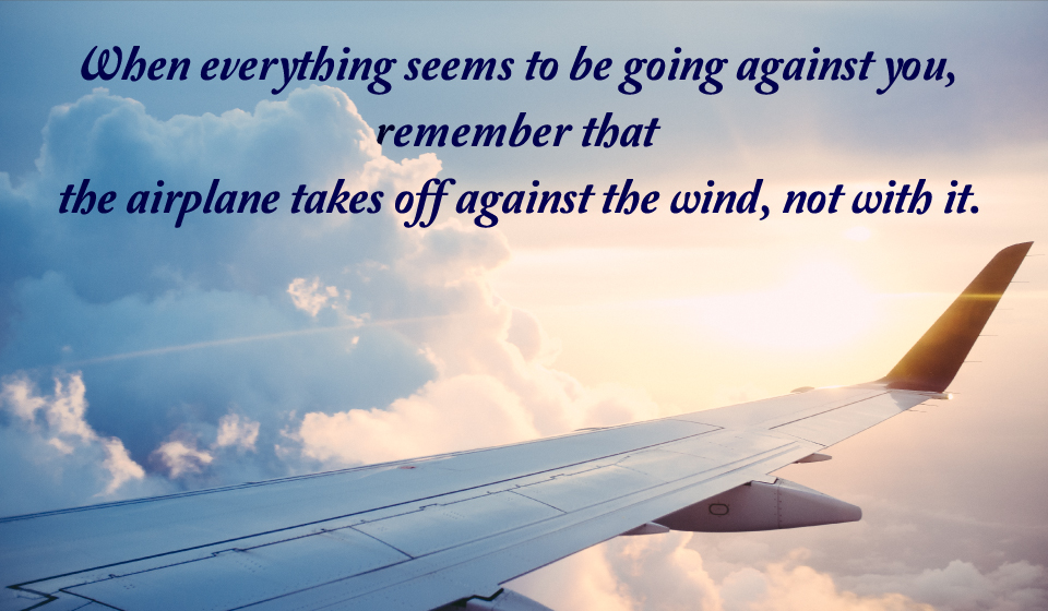 When everything seems to be going against you, remember that the airplane takes off against the wind, not with it. -Henry Ford-